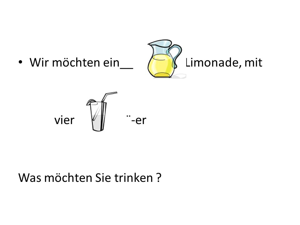 Wir möchten ein__ Limonade, mit