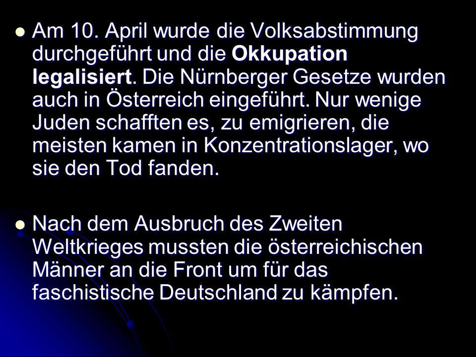 Am 10. April wurde die Volksabstimmung durchgeführt und die Okkupation legalisiert. Die Nürnberger Gesetze wurden auch in Österreich eingeführt. Nur wenige Juden schafften es, zu emigrieren, die meisten kamen in Konzentrationslager, wo sie den Tod fanden.