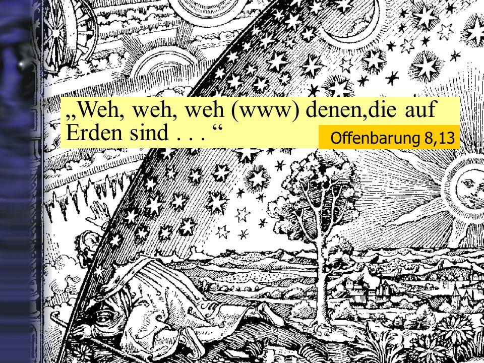 """""""Weh, weh, weh (www) denen,die auf Erden sind . . ."""