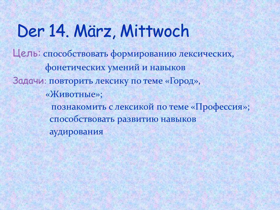 Der 14. März, Mittwoch Цель: способствовать формированию лексических,