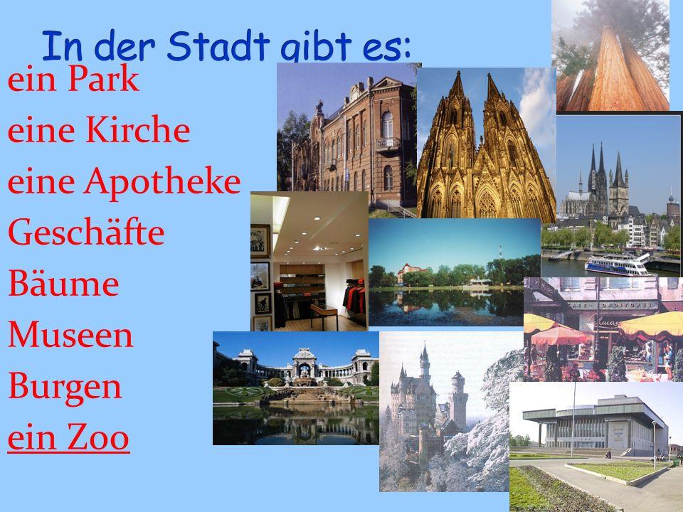 In der Stadt gibt es: ein Park eine Kirche eine Apotheke Geschäfte Bäume Museen Burgen ein Zoo
