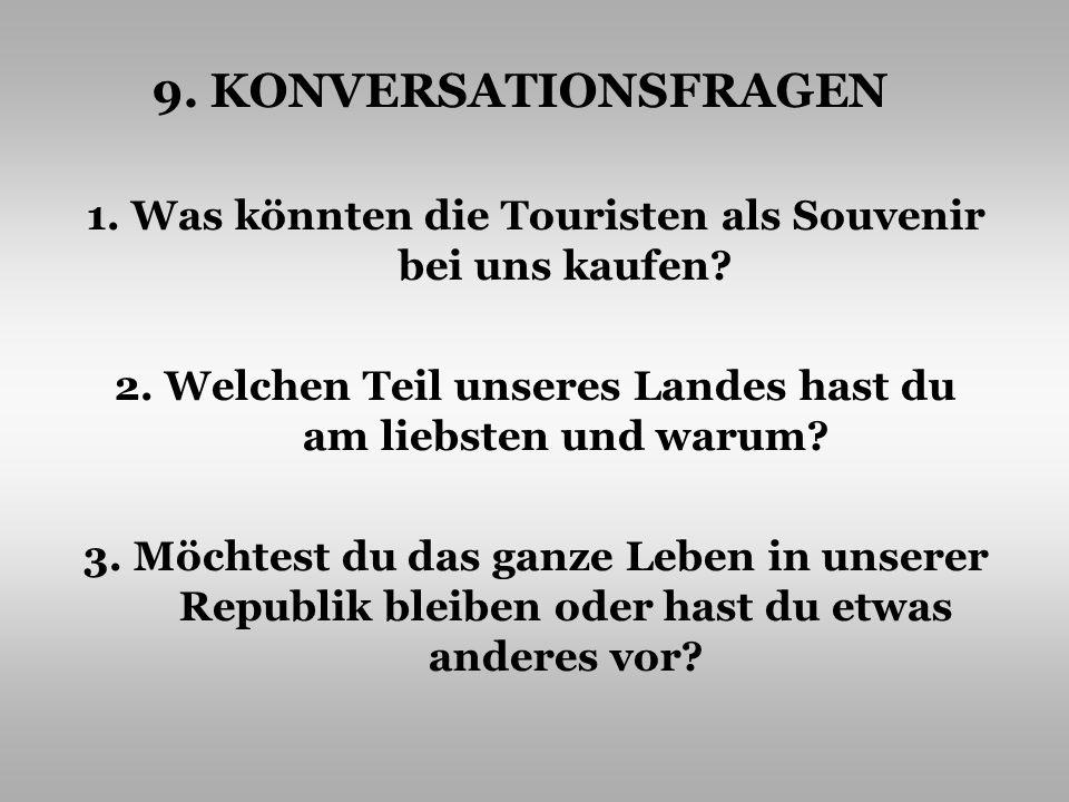 9. KONVERSATIONSFRAGEN 1. Was könnten die Touristen als Souvenir bei uns kaufen 2. Welchen Teil unseres Landes hast du am liebsten und warum