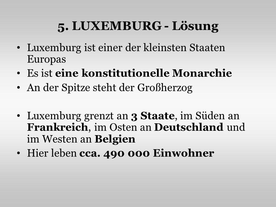 5. LUXEMBURG - Lösung Luxemburg ist einer der kleinsten Staaten Europas. Es ist eine konstitutionelle Monarchie.