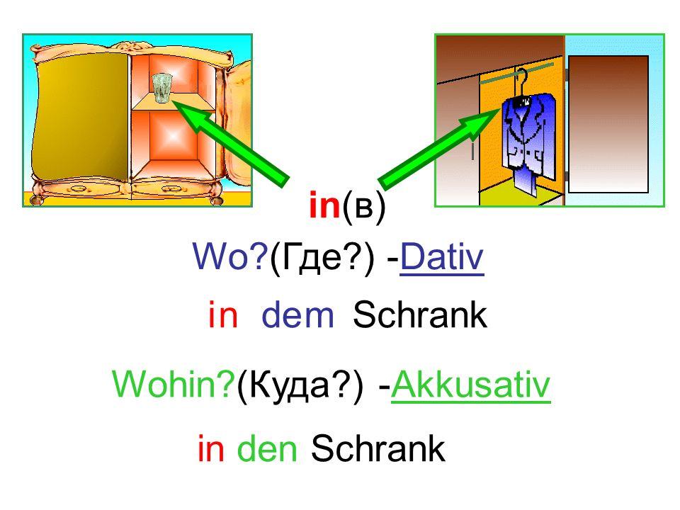 in(в) Wo (Где ) -Dativ i n de m Schrank Wohin (Куда ) -Akkusativ in den Schrank