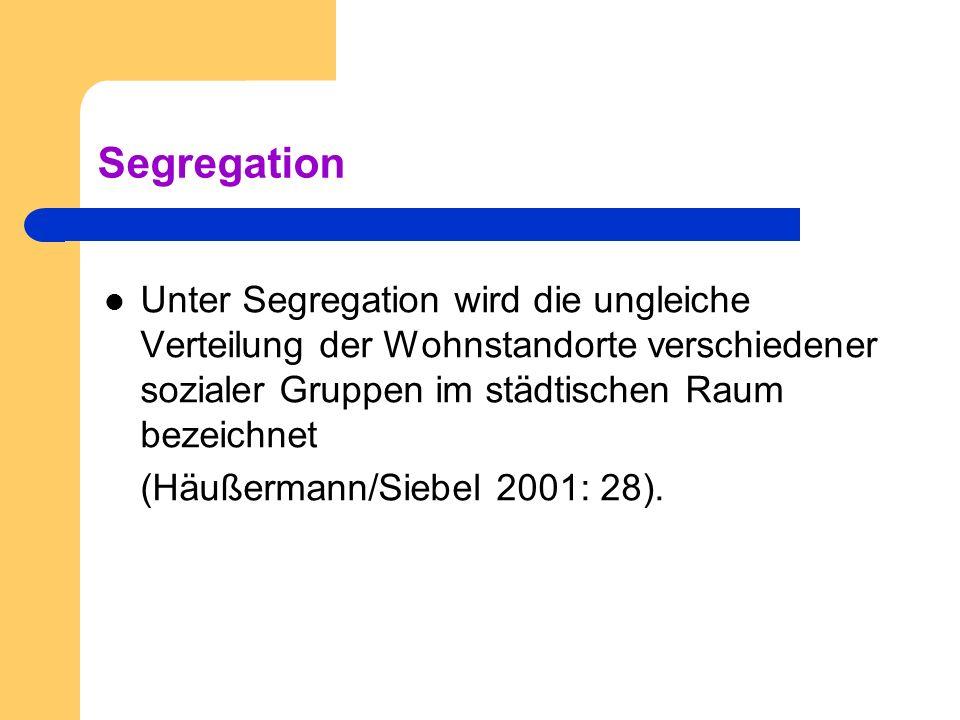 Segregation Unter Segregation wird die ungleiche Verteilung der Wohnstandorte verschiedener sozialer Gruppen im städtischen Raum bezeichnet.