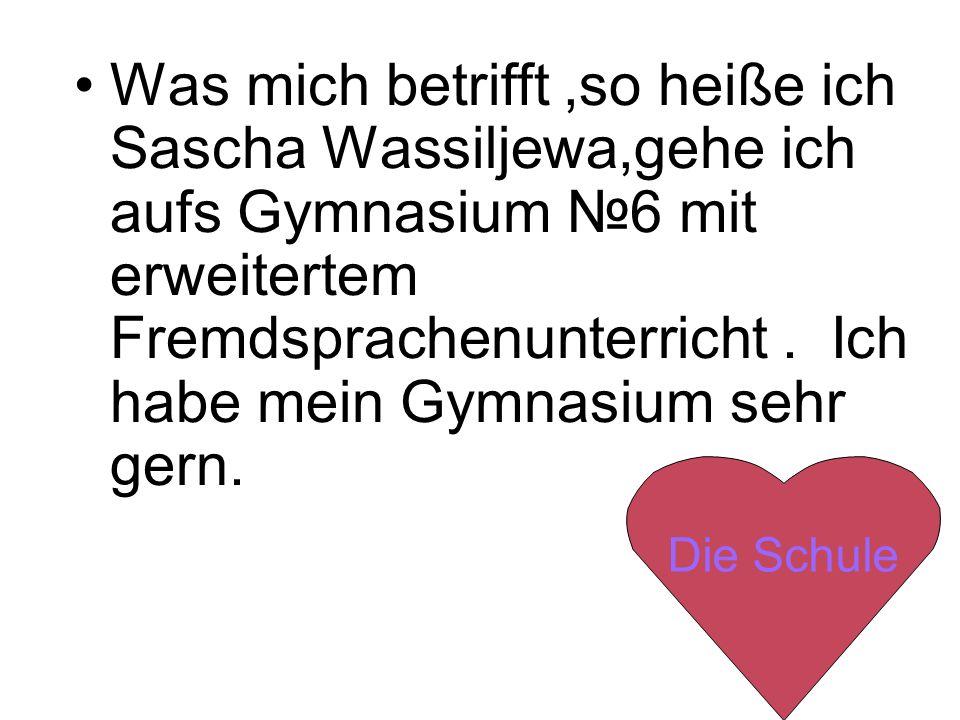Was mich betrifft ,so heiße ich Sascha Wassiljewa,gehe ich aufs Gymnasium №6 mit erweitertem Fremdsprachenunterricht . Ich habe mein Gymnasium sehr gern.