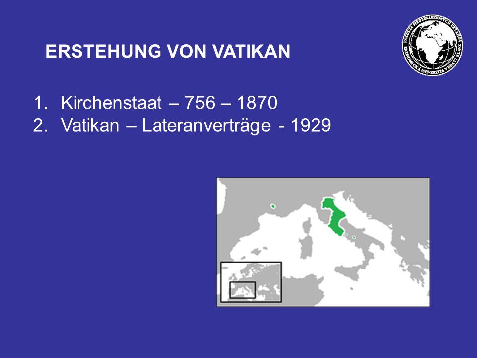 ERSTEHUNG VON VATIKAN Kirchenstaat – 756 – 1870 Vatikan – Lateranverträge - 1929
