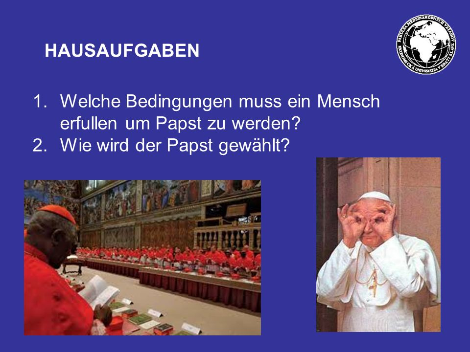 HAUSAUFGABEN Welche Bedingungen muss ein Mensch erfullen um Papst zu werden.