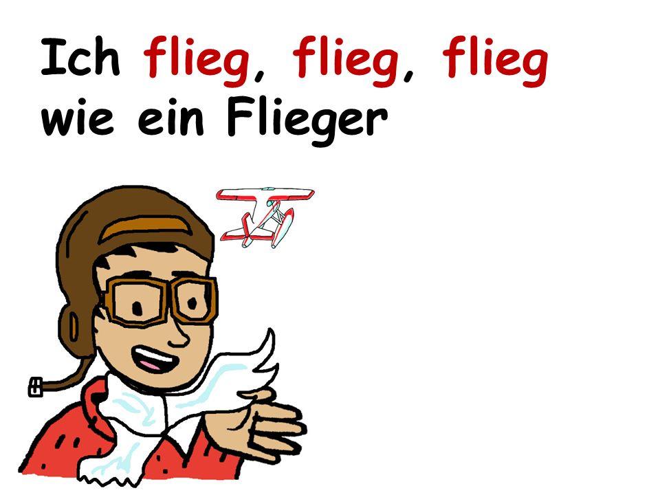 Ich flieg, flieg, flieg wie ein Flieger