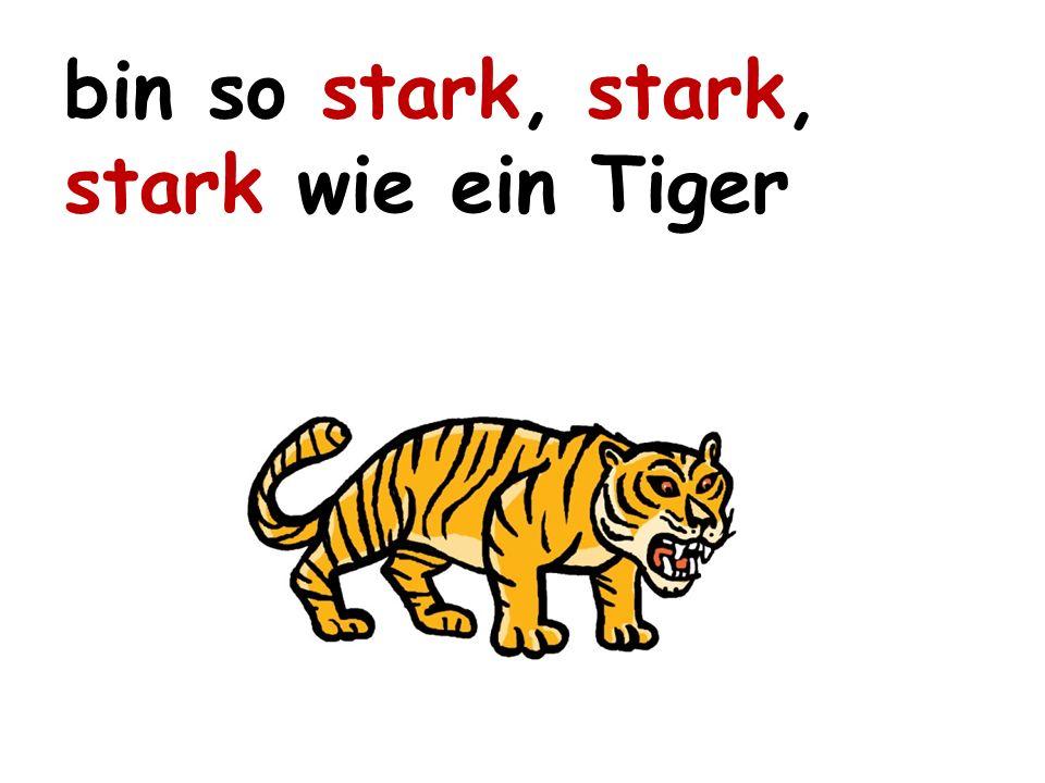 bin so stark, stark, stark wie ein Tiger
