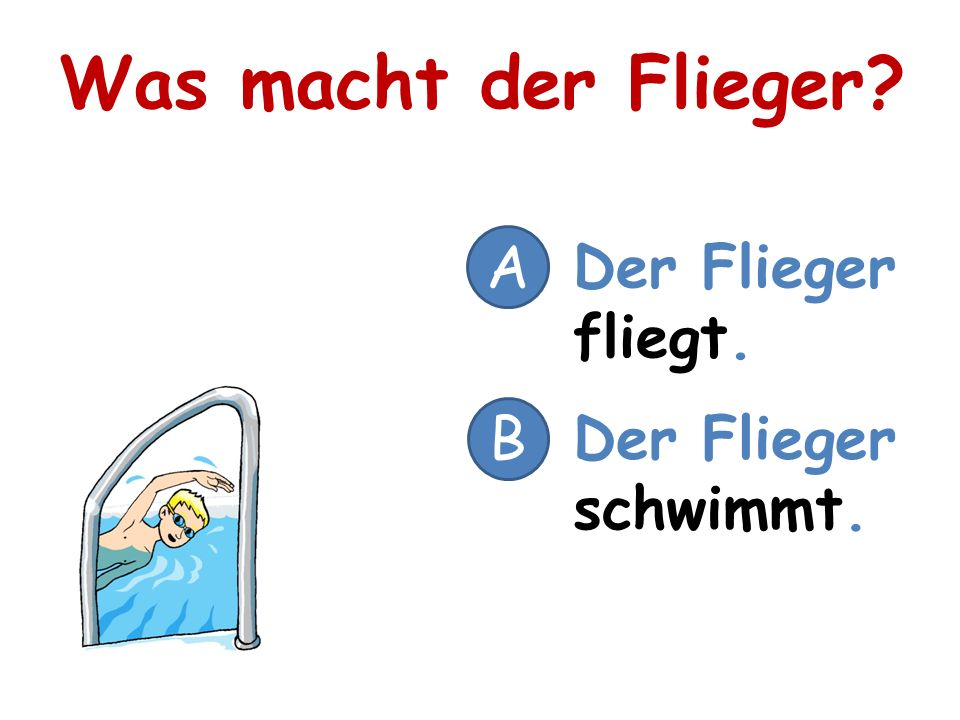 Was macht der Flieger A Der Flieger fliegt. B Der Flieger schwimmt.