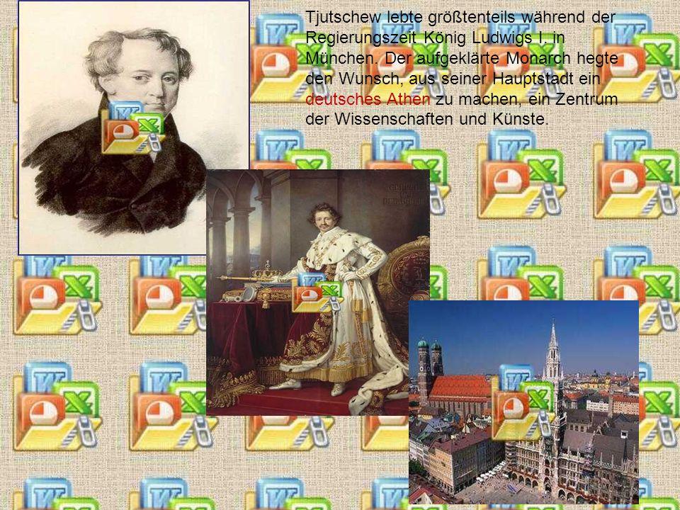 Tjutschew lebte größtenteils während der Regierungszeit König Ludwigs I.