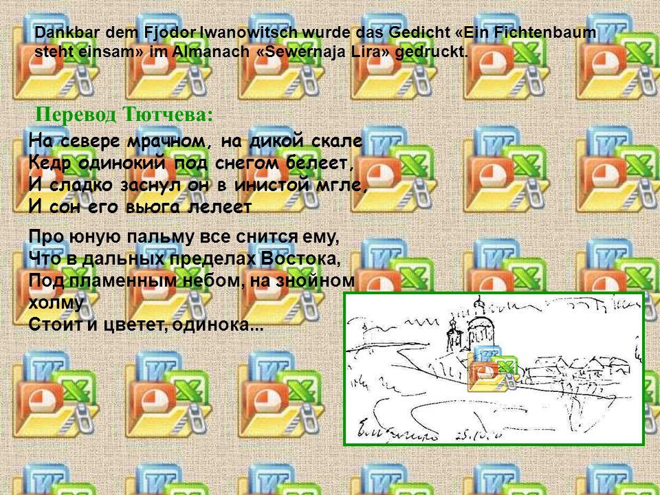 Dankbar dem Fjodor Iwanowitsch wurde das Gedicht «Ein Fichtenbaum steht einsam» im Almanach «Sewernaja Lira» gedruckt.
