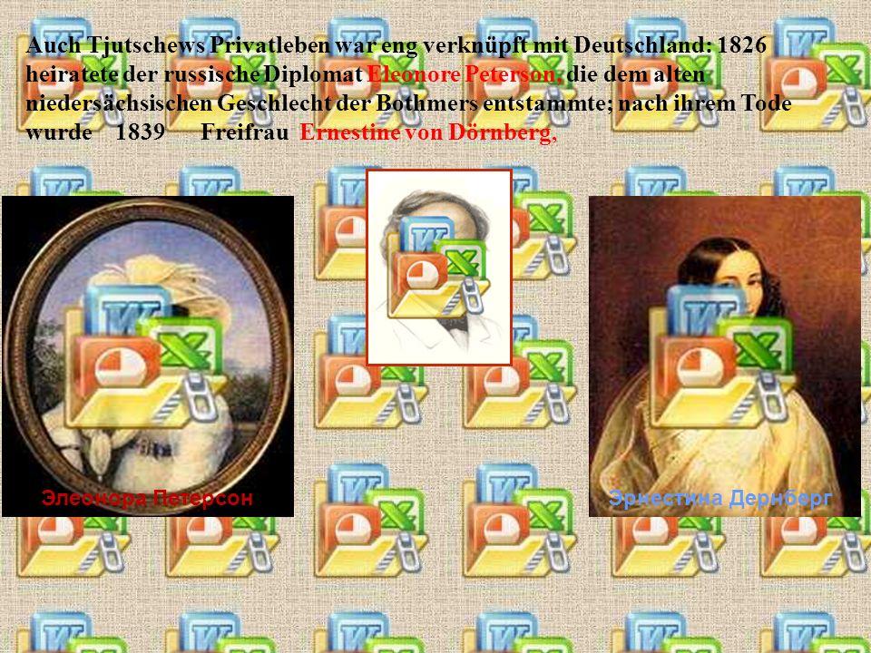 Auch Tjutschews Privatleben war eng verknüpft mit Deutschland: 1826 heiratete der russische Diplomat Eleonore Peterson, die dem alten niedersächsischen Geschlecht der Bothmers entstammte; nach ihrem Tode wurde 1839 Freifrau Ernestine von Dörnberg,