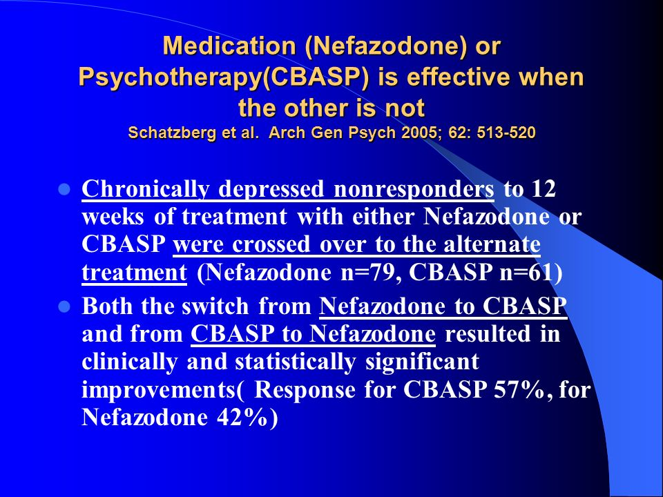 Medication (Nefazodone) or Psychotherapy(CBASP) is effective when the other is not Schatzberg et al. Arch Gen Psych 2005; 62: