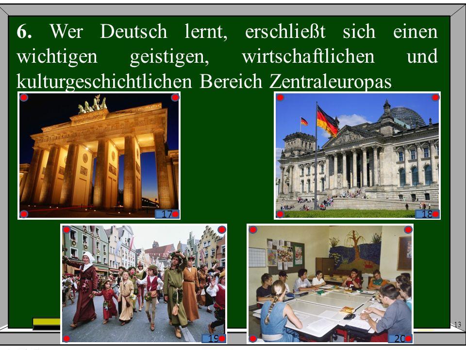 6. Wer Deutsch lernt, erschließt sich einen wichtigen geistigen, wirtschaftlichen und kulturgeschichtlichen Bereich Zentraleuropas.