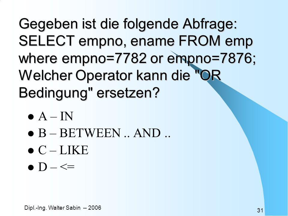 Gegeben ist die folgende Abfrage: SELECT empno, ename FROM emp where empno=7782 or empno=7876; Welcher Operator kann die OR Bedingung ersetzen