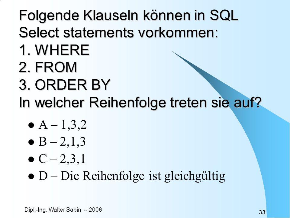 Folgende Klauseln können in SQL Select statements vorkommen: 1. WHERE 2. FROM 3. ORDER BY In welcher Reihenfolge treten sie auf