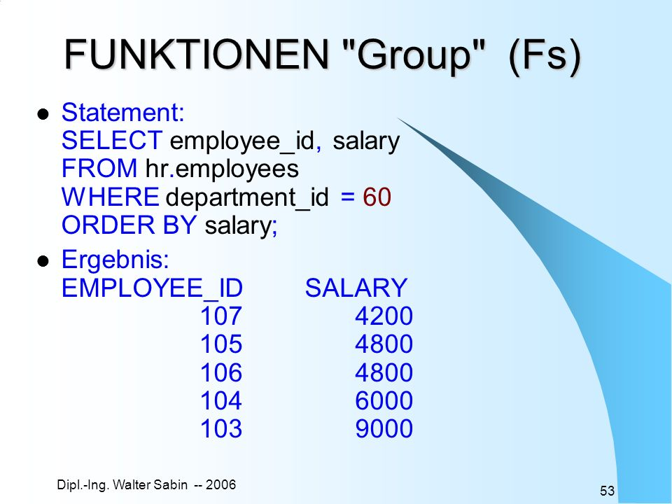 FUNKTIONEN Group (Fs) Statement: SELECT employee_id, salary FROM hr.employees WHERE department_id = 60 ORDER BY salary;