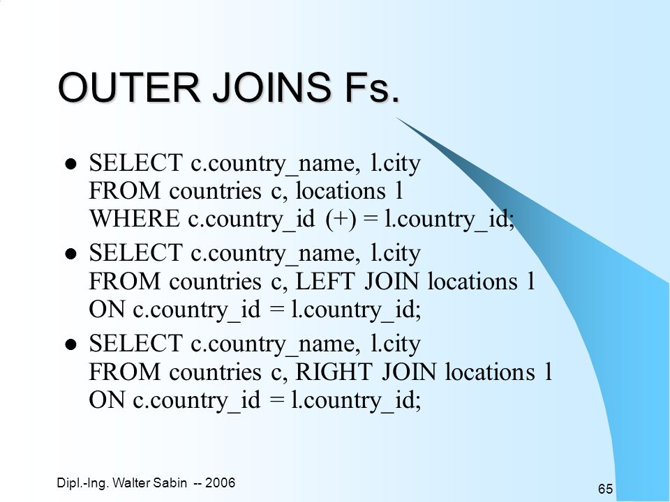 OUTER JOINS Fs. SELECT c.country_name, l.city FROM countries c, locations l WHERE c.country_id (+) = l.country_id;