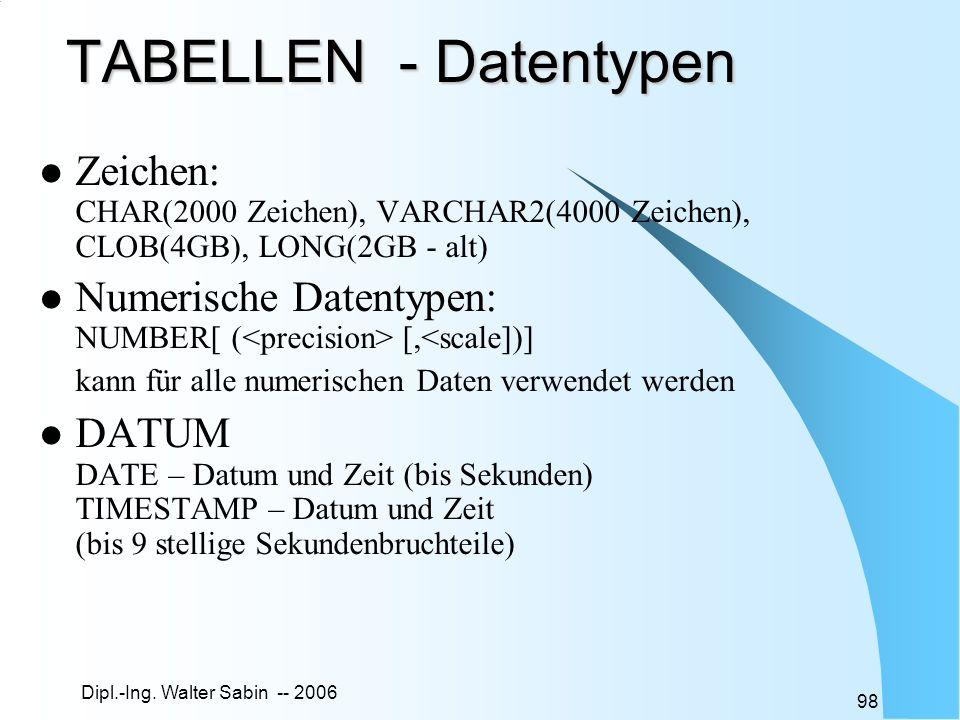 TABELLEN - Datentypen Zeichen: CHAR(2000 Zeichen), VARCHAR2(4000 Zeichen), CLOB(4GB), LONG(2GB - alt)