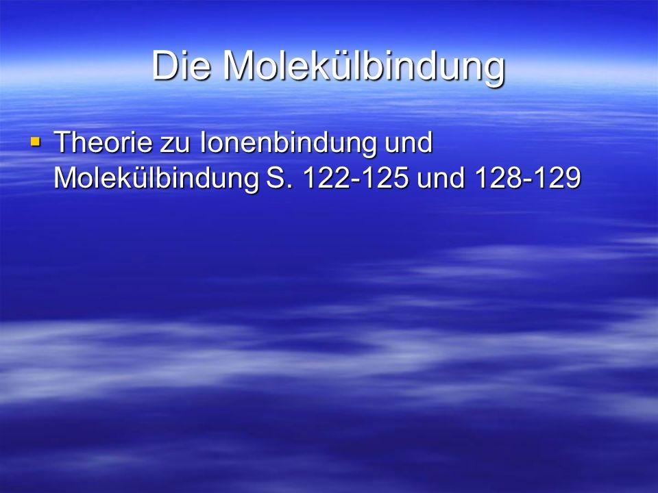 Die Molekülbindung Theorie zu Ionenbindung und Molekülbindung S. 122-125 und 128-129