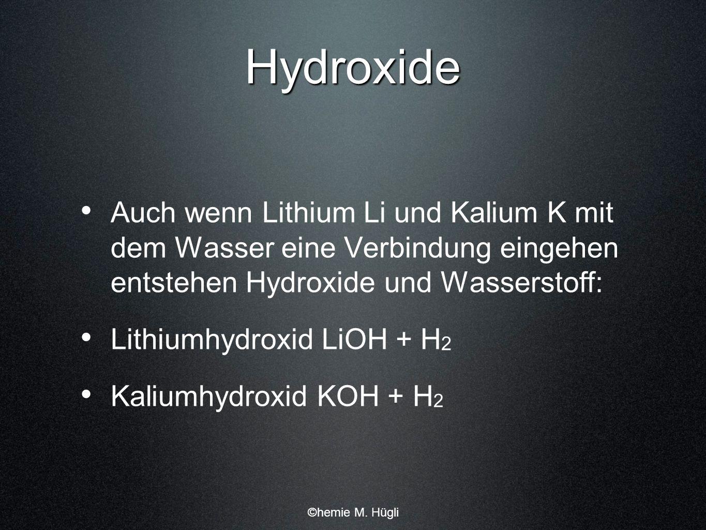Hydroxide Auch wenn Lithium Li und Kalium K mit dem Wasser eine Verbindung eingehen entstehen Hydroxide und Wasserstoff: