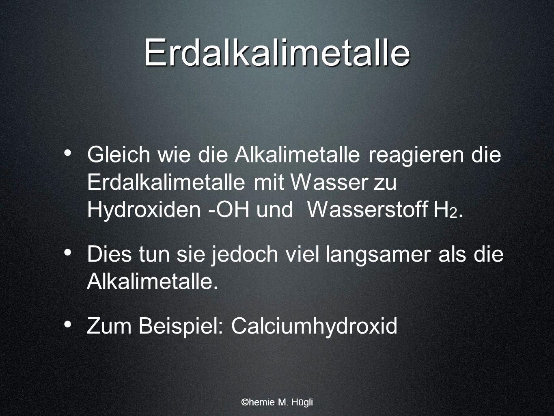 Erdalkalimetalle Gleich wie die Alkalimetalle reagieren die Erdalkalimetalle mit Wasser zu Hydroxiden -OH und Wasserstoff H2.