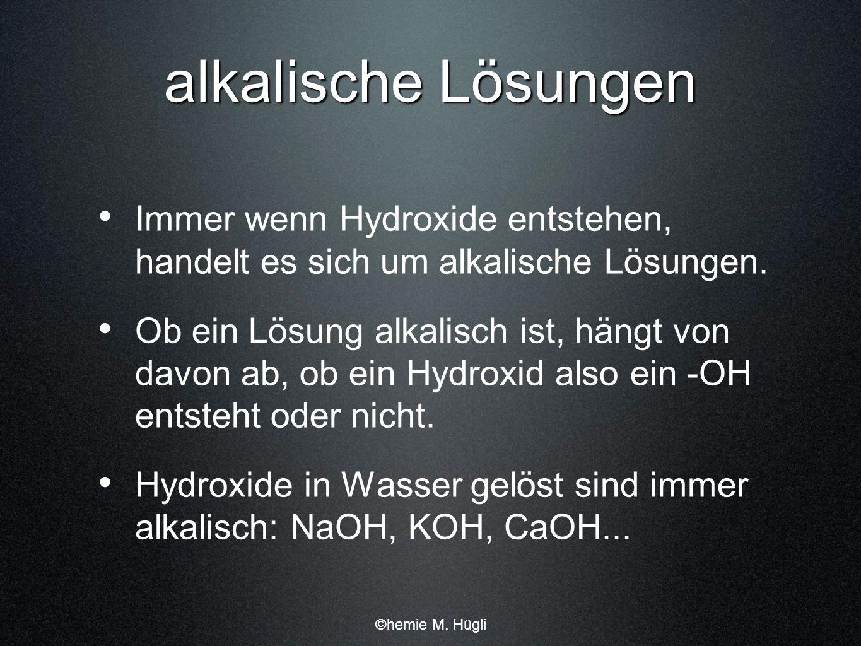 alkalische Lösungen Immer wenn Hydroxide entstehen, handelt es sich um alkalische Lösungen.