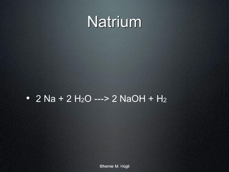 Natrium 2 Na + 2 H2O ---> 2 NaOH + H2 ©hemie M. Hügli