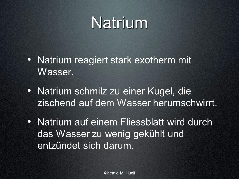 Natrium Natrium reagiert stark exotherm mit Wasser.