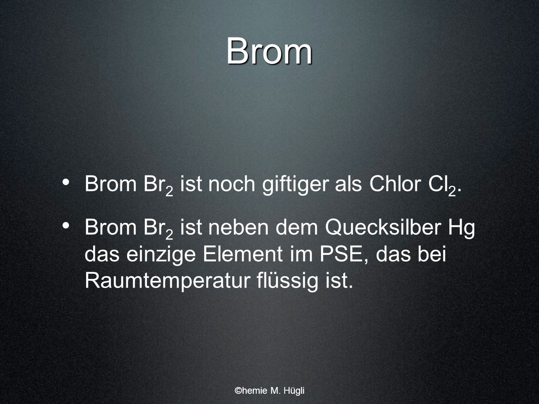 Brom Brom Br2 ist noch giftiger als Chlor Cl2.