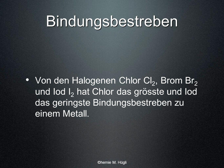 Bindungsbestreben Von den Halogenen Chlor Cl2, Brom Br2 und Iod I2 hat Chlor das grösste und Iod das geringste Bindungsbestreben zu einem Metall.