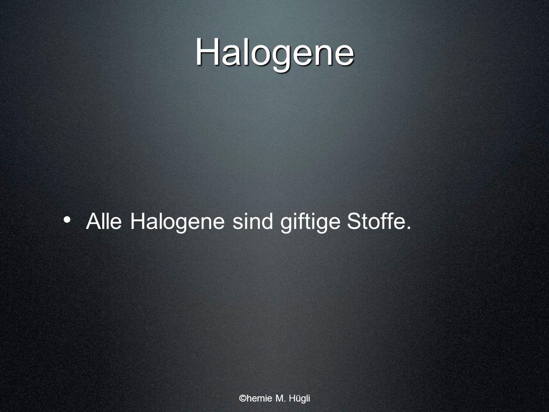 Halogene Alle Halogene sind giftige Stoffe. ©hemie M. Hügli