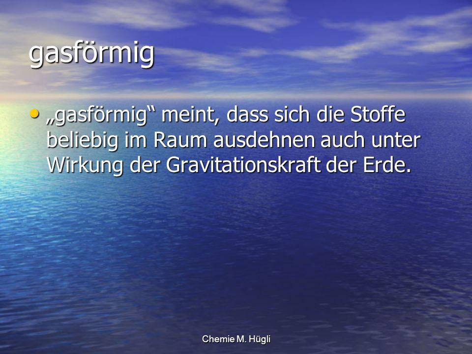 """gasförmig """"gasförmig meint, dass sich die Stoffe beliebig im Raum ausdehnen auch unter Wirkung der Gravitationskraft der Erde."""