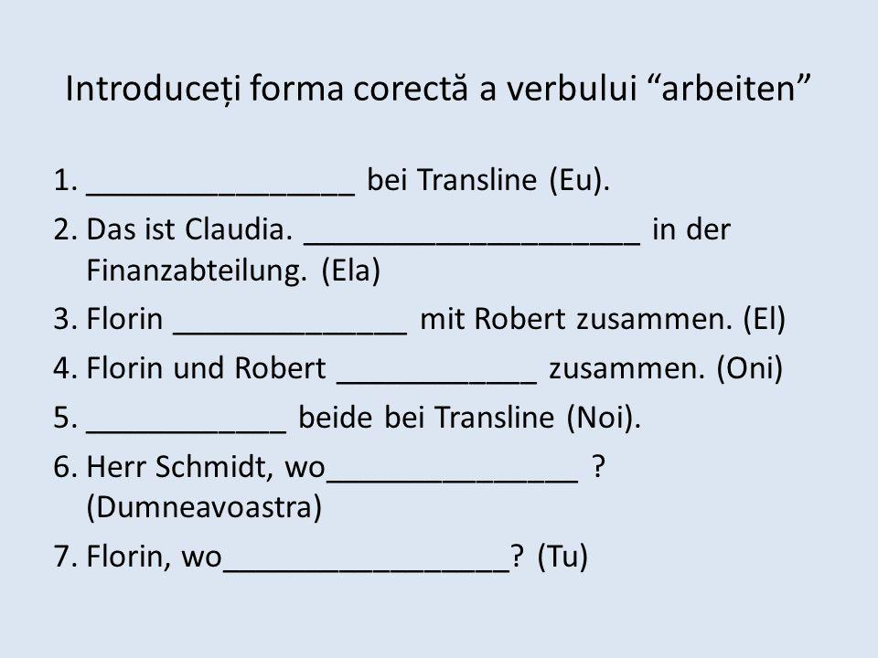 Introduceți forma corectă a verbului arbeiten