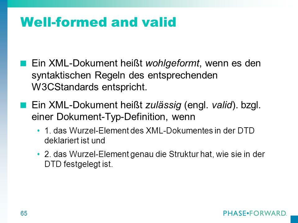 Well-formed and valid Ein XML-Dokument heißt wohlgeformt, wenn es den syntaktischen Regeln des entsprechenden W3CStandards entspricht.