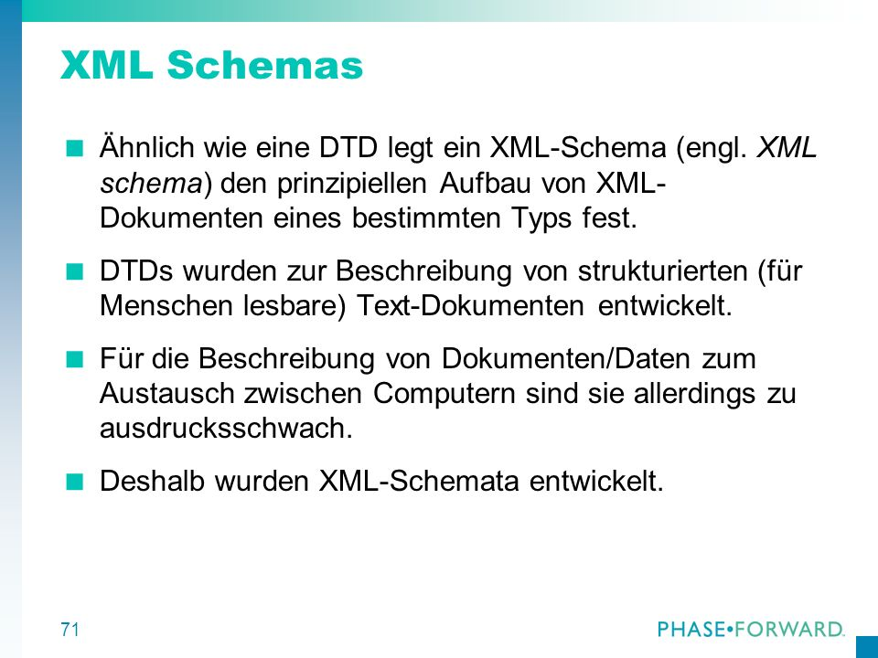 XML Schemas Ähnlich wie eine DTD legt ein XML-Schema (engl. XML schema) den prinzipiellen Aufbau von XML-Dokumenten eines bestimmten Typs fest.