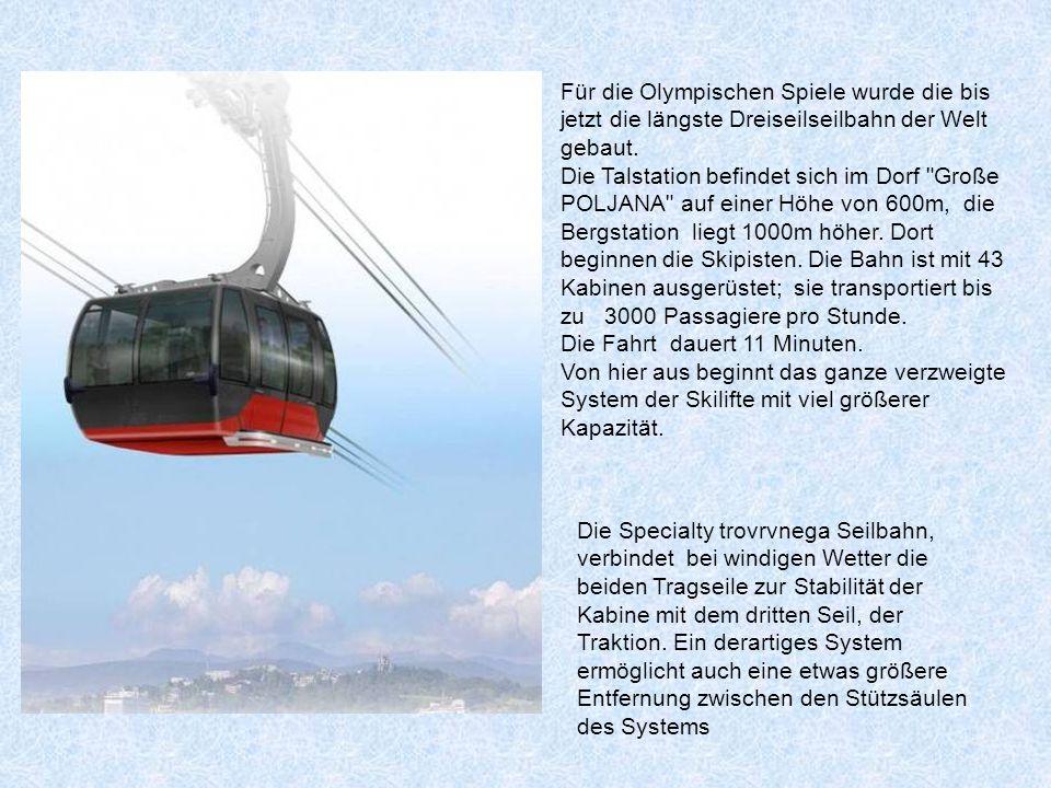 Für die Olympischen Spiele wurde die bis jetzt die längste Dreiseilseilbahn der Welt gebaut. Die Talstation befindet sich im Dorf Große POLJANA auf einer Höhe von 600m, die Bergstation liegt 1000m höher. Dort beginnen die Skipisten. Die Bahn ist mit 43 Kabinen ausgerüstet; sie transportiert bis zu 3000 Passagiere pro Stunde.