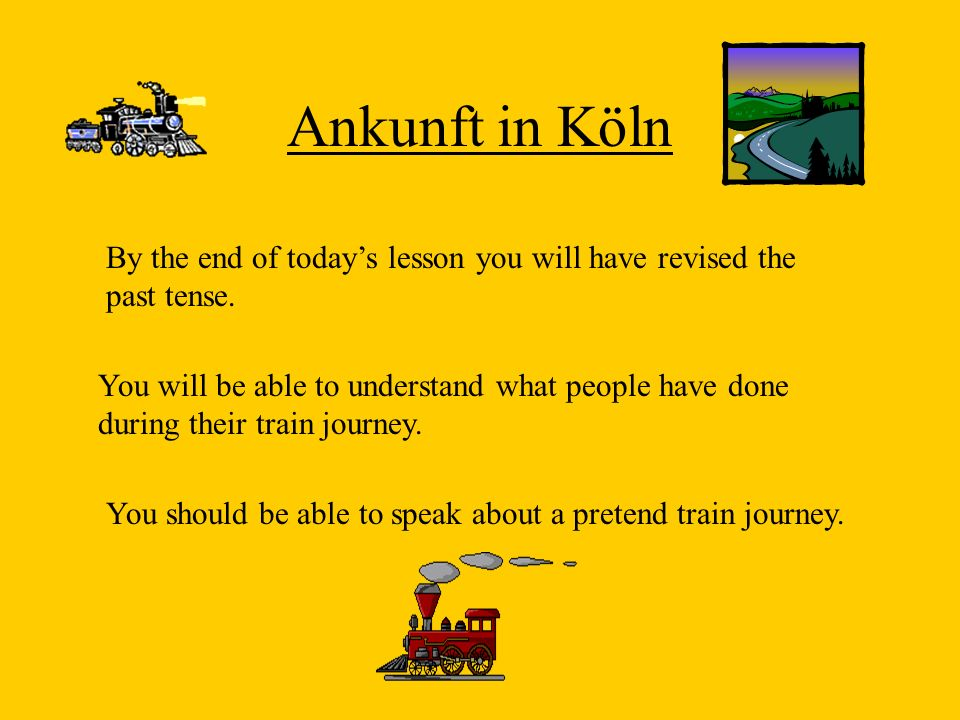 Ankunft in Köln By the end of today's lesson you will have revised the past tense.