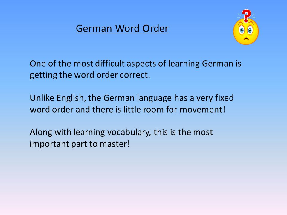 German Word Order One of the most difficult aspects of learning German is getting the word order correct.