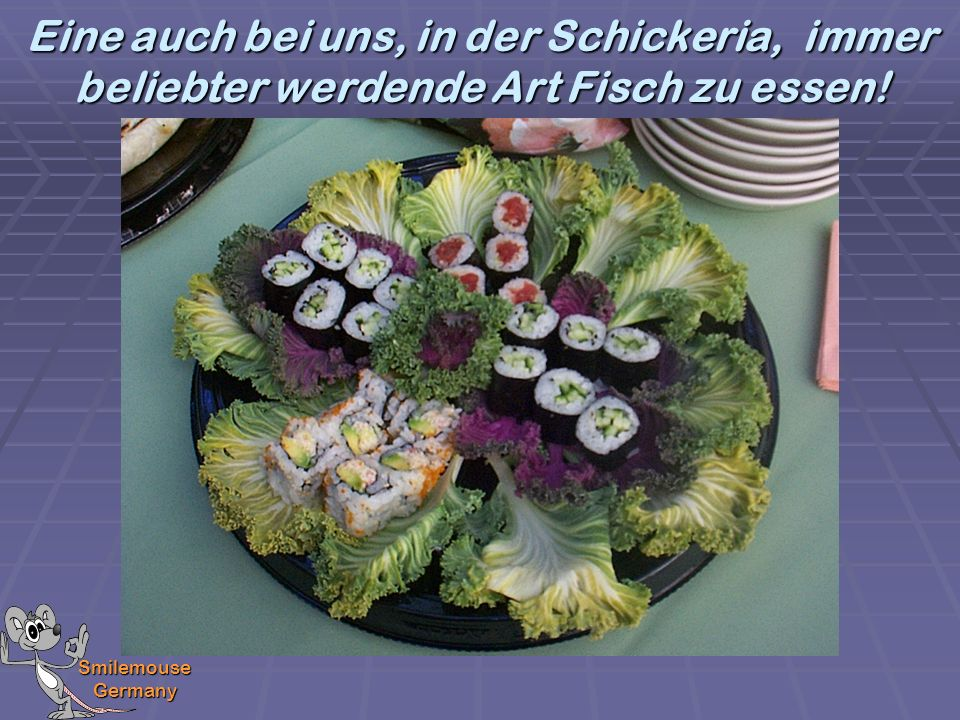 Eine auch bei uns, in der Schickeria, immer beliebter werdende Art Fisch zu essen!