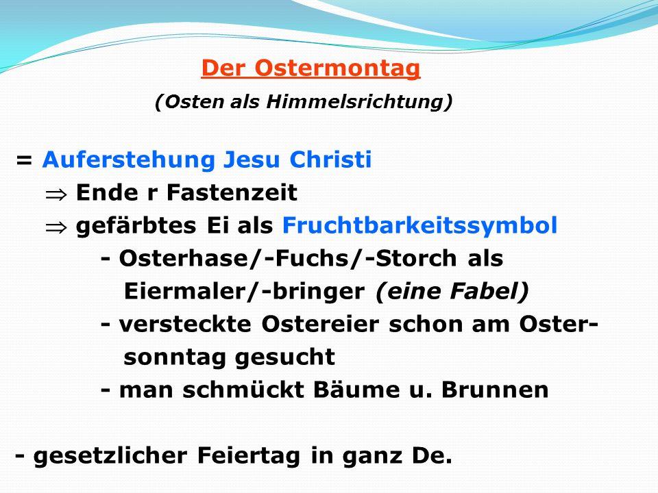 Der Ostermontag (Osten als Himmelsrichtung) = Auferstehung Jesu Christi  Ende r Fastenzeit  gefärbtes Ei als Fruchtbarkeitssymbol - Osterhase/-Fuchs/-Storch als Eiermaler/-bringer (eine Fabel) - versteckte Ostereier schon am Oster- sonntag gesucht - man schmückt Bäume u.