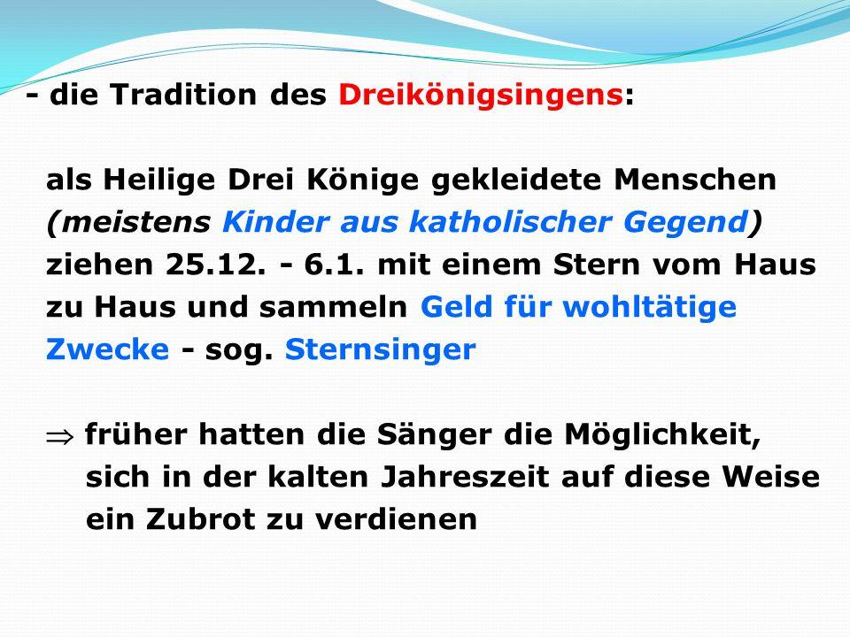 - die Tradition des Dreikönigsingens: als Heilige Drei Könige gekleidete Menschen (meistens Kinder aus katholischer Gegend) ziehen 25.12.