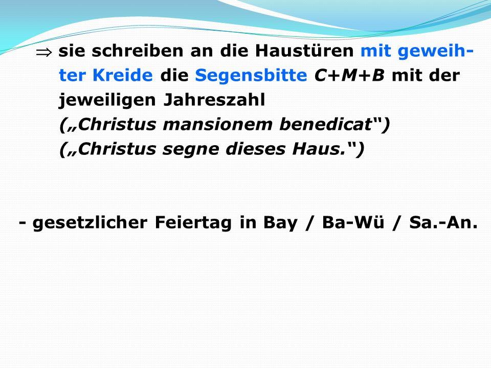 """ sie schreiben an die Haustüren mit geweih- ter Kreide die Segensbitte C+M+B mit der jeweiligen Jahreszahl (""""Christus mansionem benedicat ) (""""Christus segne dieses Haus. ) - gesetzlicher Feiertag in Bay / Ba-Wü / Sa.-An."""