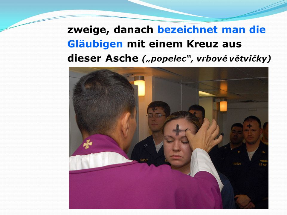 """zweige, danach bezeichnet man die Gläubigen mit einem Kreuz aus dieser Asche (""""popelec , vrbové větvičky)"""
