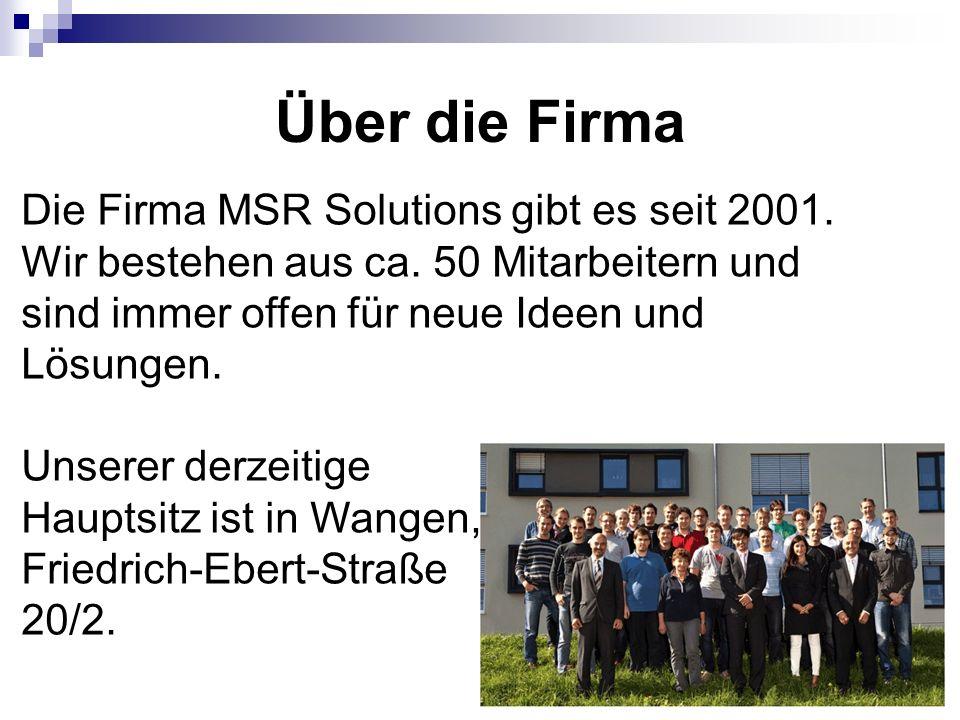 Über die Firma Die Firma MSR Solutions gibt es seit 2001. Wir bestehen aus ca. 50 Mitarbeitern und sind immer offen für neue Ideen und Lösungen.