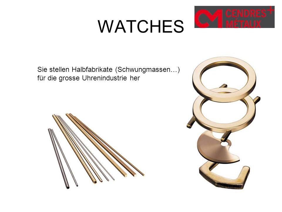 WATCHES Sie stellen Halbfabrikate (Schwungmassen…) für die grosse Uhrenindustrie her.
