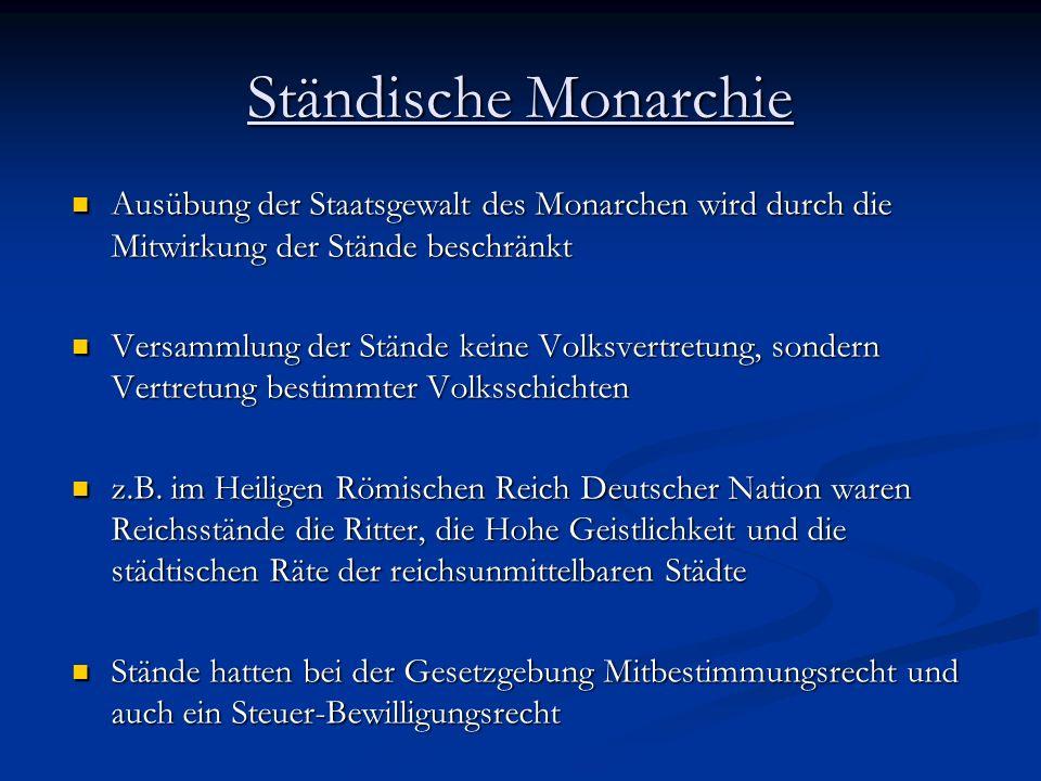 Ständische Monarchie Ausübung der Staatsgewalt des Monarchen wird durch die Mitwirkung der Stände beschränkt.