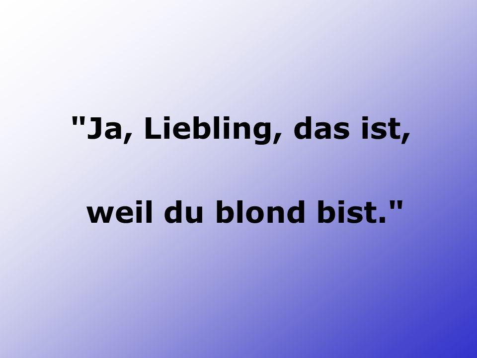 Ja, Liebling, das ist, weil du blond bist.
